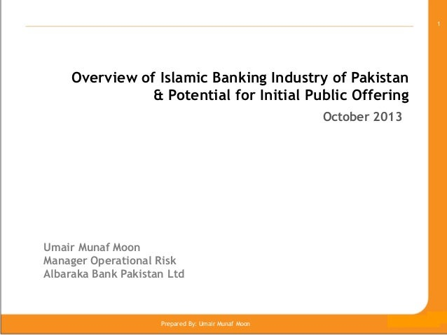 1  Overview of Islamic Banking Industry of Pakistan & Potential for Initial Public Offering October 2013  Umair Munaf Moon...