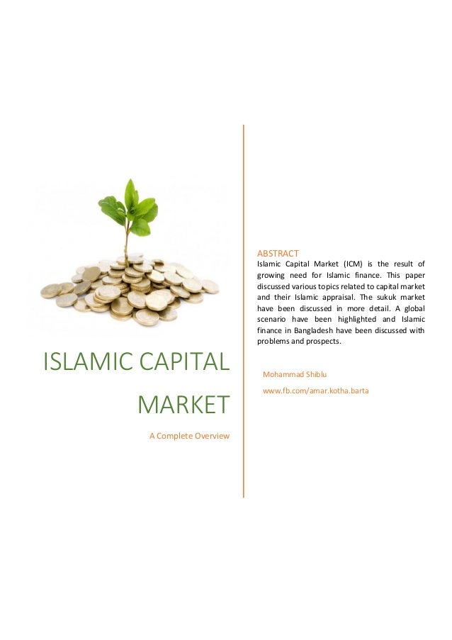 ISLAMIC CAPITAL MARKET A Complete Overview ABSTRACT Islamic Capital Market (ICM) is the result of growing need for Islamic...