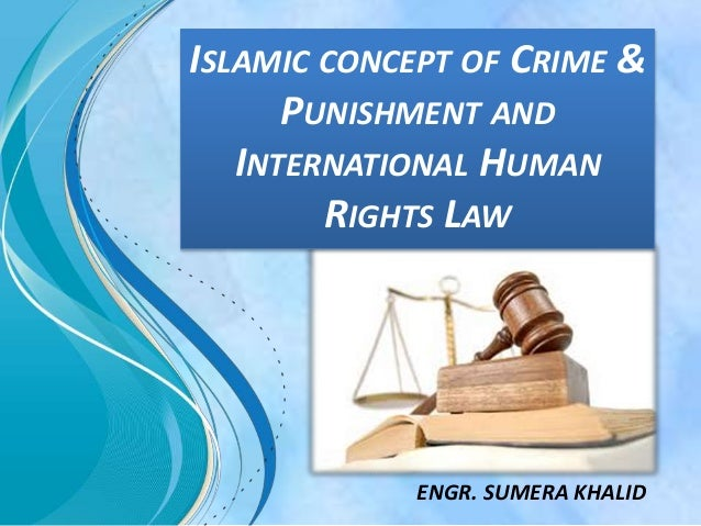 ISLAMIC CONCEPT OF CRIME & PUNISHMENT AND INTERNATIONAL HUMAN RIGHTS LAW ENGR. SUMERA KHALID