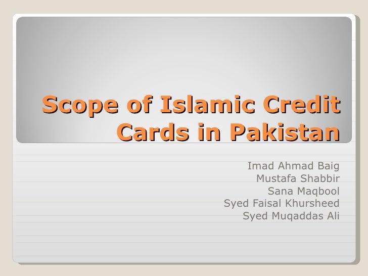 Scope of Islamic Credit Cards in Pakistan Imad Ahmad Baig Mustafa Shabbir Sana Maqbool Syed Faisal Khursheed Syed Muqaddas...