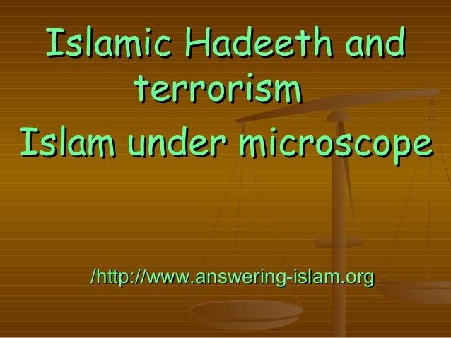 Islamic Hadeeth andIslamic Hadeeth and terrorismterrorism Islam under microscopeIslam under microscope http://www.answerin...
