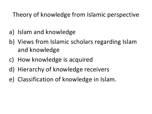 b) Views from Islamic scholars regarding Islam and knowledge • Yusof al-Razi –Knowledge will help to do the correct action...