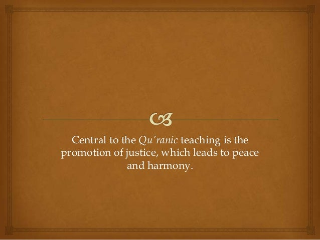 Central to the Qu'ranic teaching is thepromotion of justice, which leads to peace              and harmony.