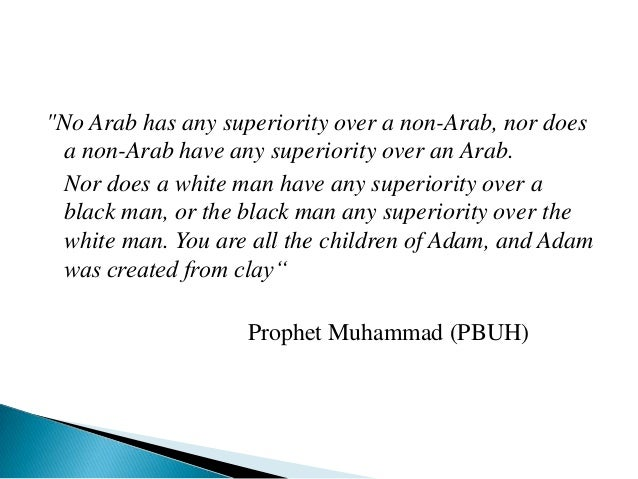 """""""No Arab has any superiority over a non-Arab, nor does a non-Arab have any superiority over an Arab. Nor does a white man ..."""