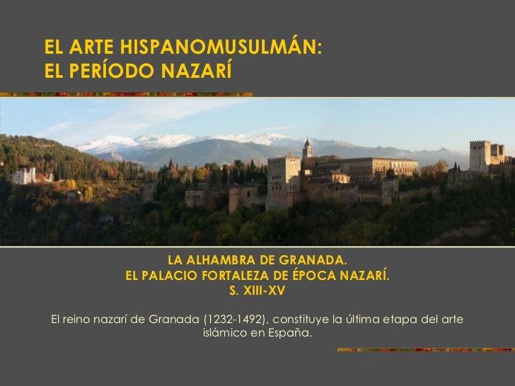 EL ARTE HISPANOMUSULMÁN:  EL PERÍODO NAZARÍ LA ALHAMBRA DE GRANADA. EL PALACIO FORTALEZA DE ÉPOCA NAZARÍ. S. XIII-XV El re...