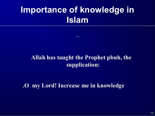 importance of education in islam Importance of education in islam when prophet adam (alayhis salaam) was created, he was exalted from all the other creations of allah on the basis of knowledge in surat al-baqarah [2:31-34] allah says:.
