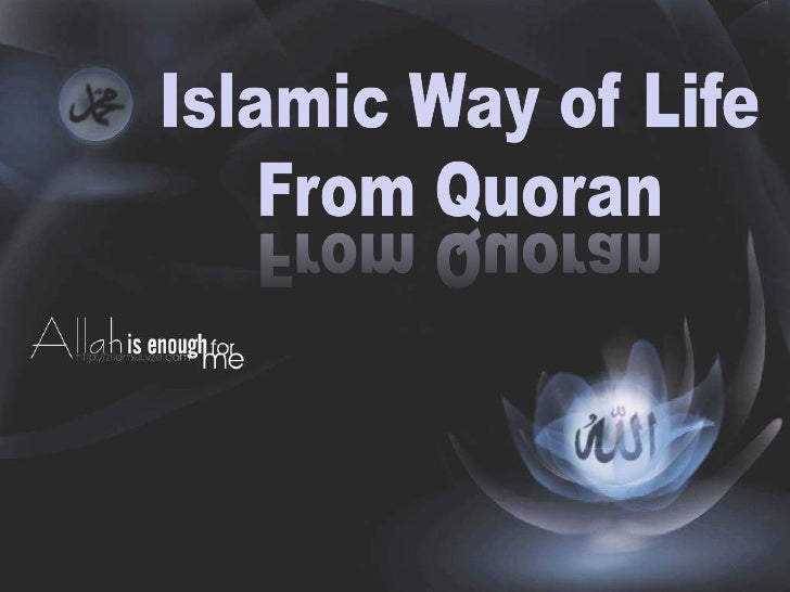 islam a way of life Islam is an all-embracing way of life it extends over the entire spectrum of life showing us how to conduct all human activities in a sound and wholes.