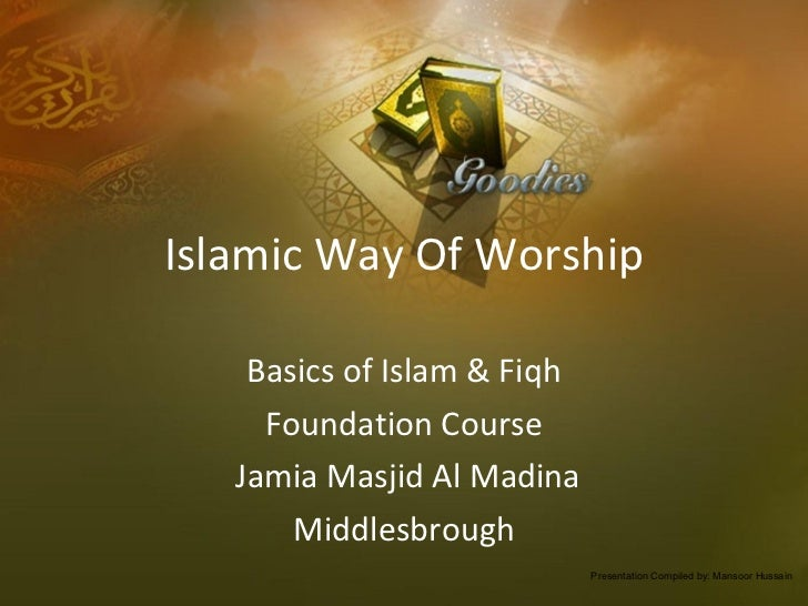 Islamic Way Of Worship Basics of Islam & Fiqh Foundation Course Jamia Masjid Al Madina Middlesbrough Presentation Compiled...