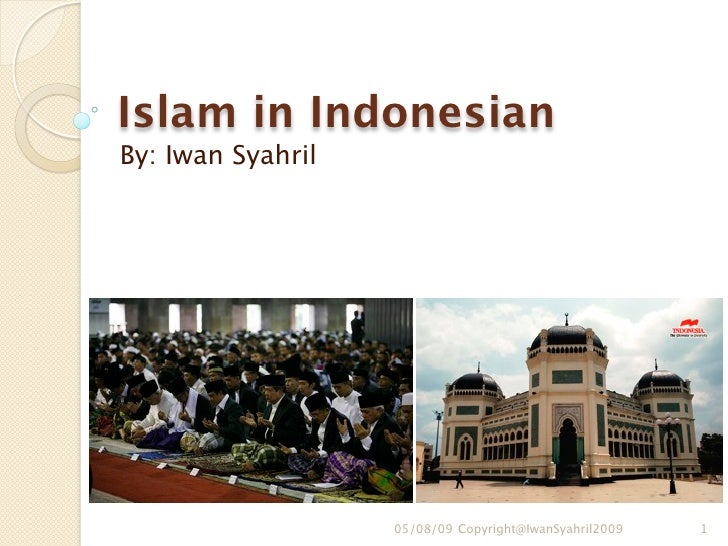Islam in Indonesian By: Iwan Syahril                        05/08/09 Copyright@IwanSyahril2009   1
