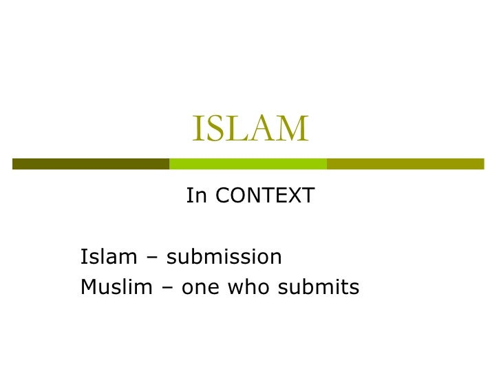 ISLAM In CONTEXT Islam – submission Muslim – one who submits