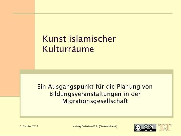 5. Oktober 2017 Vortrag Erzbistum Köln (Generalvikariat) Kunst islamischer Kulturräume Ein Ausgangspunkt für die Planung v...