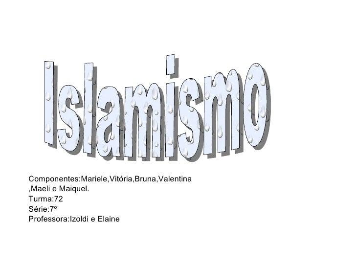 Islamismo Componentes:Mariele,Vitória,Bruna,Valentina,Maeli e Maiquel. Turma:72 Série:7º Professora:Izoldi e Elaine