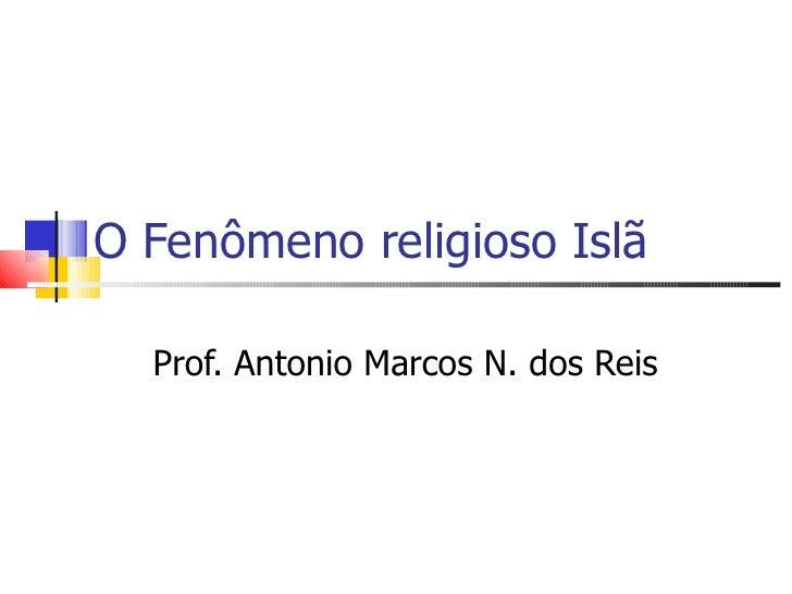 O Fenômeno religioso Islã  Prof. Antonio Marcos N. dos Reis
