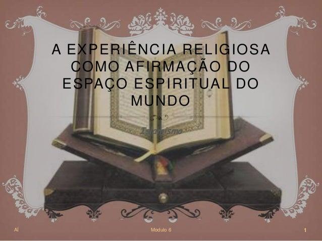 A EXPERIÊNCIA RELIGIOSACOMO AFIRMAÇÃO DOESPAÇO ESPIRITUAL DOMUNDOIslamismoAÍ Modulo 6 1