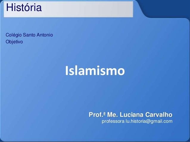 História Colégio Santo Antonio Objetivo Islamismo Prof.ª Me. Luciana Carvalho professora lu.historia@gmail.com