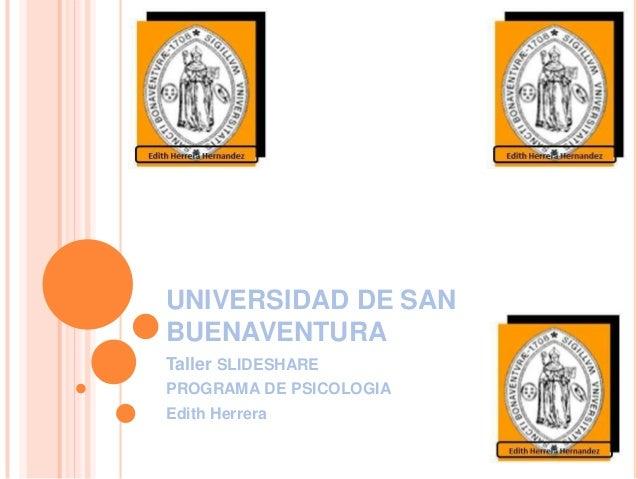 UNIVERSIDAD DE SAN BUENAVENTURA Taller SLIDESHARE PROGRAMA DE PSICOLOGIA Edith Herrera
