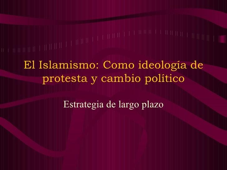 El Islamismo: Como ideología de protesta y cambio político Estrategia de largo plazo