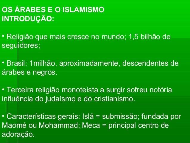 OS ÁRABES E O ISLAMISMO INTRODUÇÃO: • Religião que mais cresce no mundo; 1,5 bilhão de seguidores; • Brasil: 1milhão, apro...