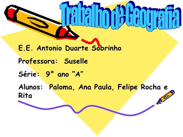 """Trabalho de Geografia E.E. Antonio Duarte Sobrinho Professora:  Suselle Série:  9° ano """"A"""" Alunos:  Paloma, Ana Paula, Fel..."""