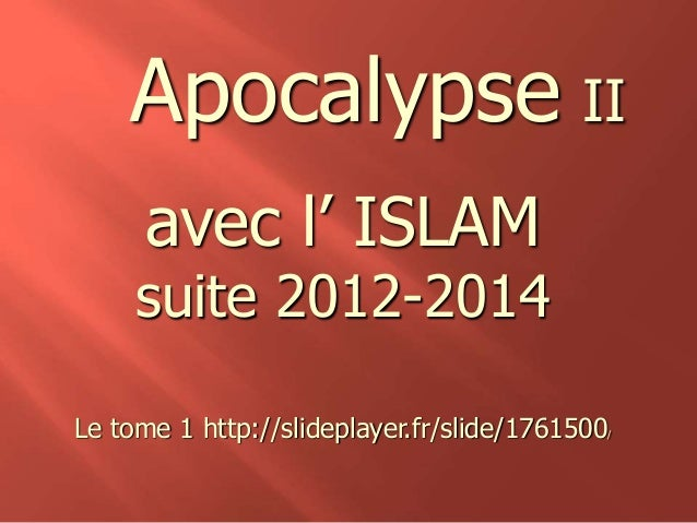 Apocalypse II  avec l' ISLAM  suite 2012-2014  Le tome 1 http://slideplayer.fr/slide/1761500/