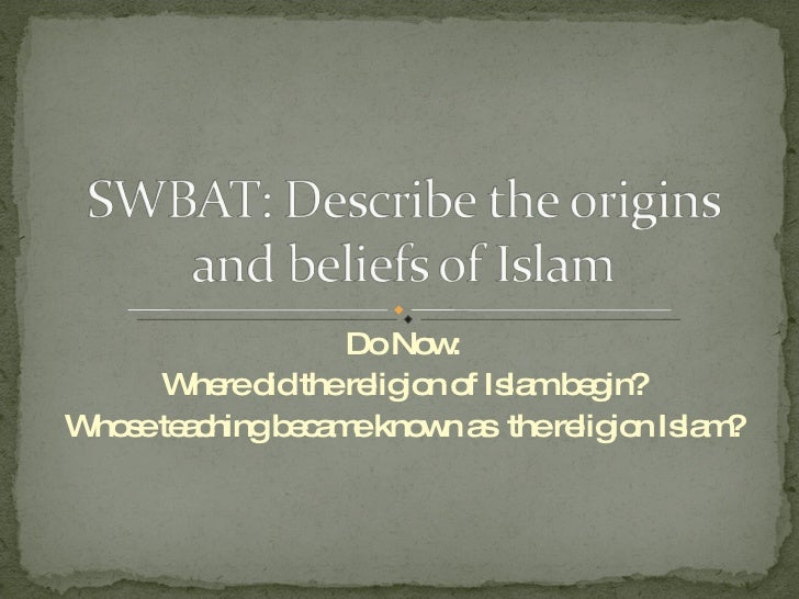 Do Now: Where did the religion of Islam begin? Whose teaching became known as  the religion Islam?