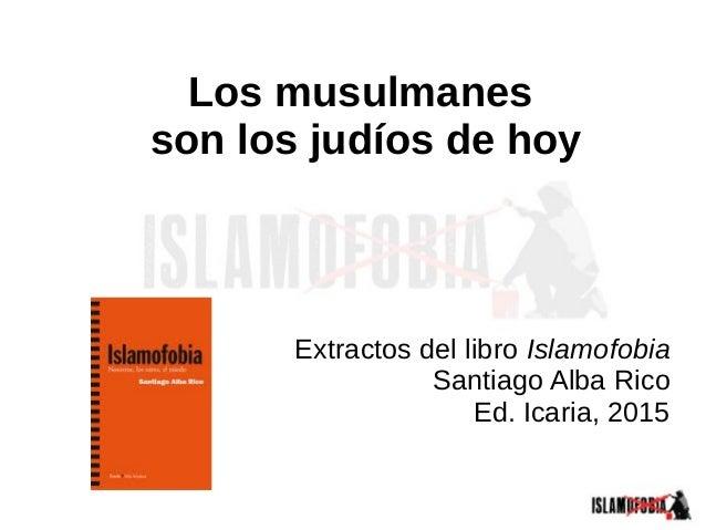 Los musulmanes son los judíos de hoy Extractos del libro Islamofobia Santiago Alba Rico Ed. Icaria, 2015