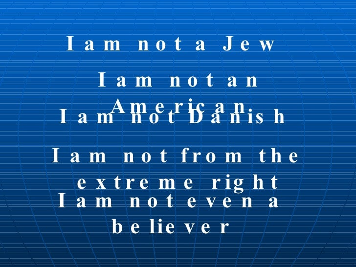 I am not a Jew I am not an American I am not Danish I am not from the extreme right I am not even a believer