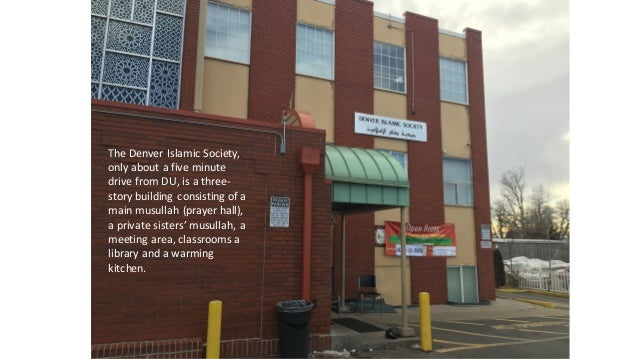 The	   Denver	   Islamic	   Society,	    only	   about	   a	   five	   minute	    drive	   from	   DU,	   is	   a	   three...