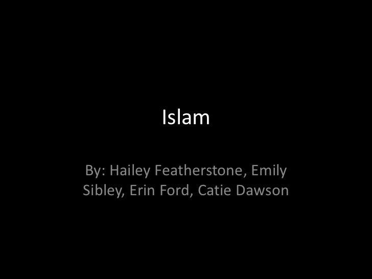 Islam<br />By: Hailey Featherstone, Emily Sibley, Erin Ford, Catie Dawson<br />