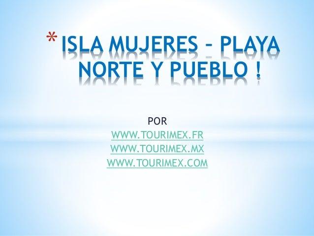 POR WWW.TOURIMEX.FR WWW.TOURIMEX.MX WWW.TOURIMEX.COM *ISLA MUJERES – PLAYA NORTE Y PUEBLO !