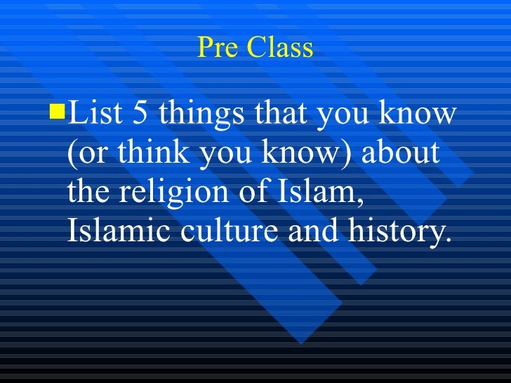Pre Class <ul><li>List 5 things that you know (or think you know) about the religion of Islam, Islamic culture and history...