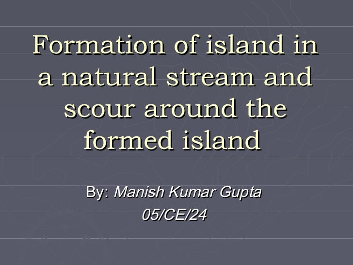 Formation of island ina natural stream and  scour around the   formed island    By: Manish Kumar Gupta           05/CE/24