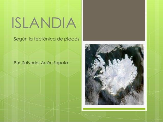 ISLANDIA Según la tectónica de placas  Por: Salvador Acién Zapata