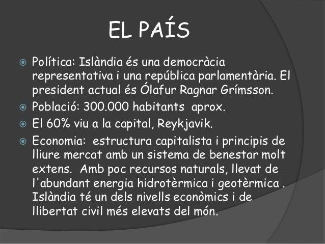 EL PAÍS Política: Islàndia és una democràciarepresentativa i una república parlamentària. Elpresident actual és Ólafur Ra...