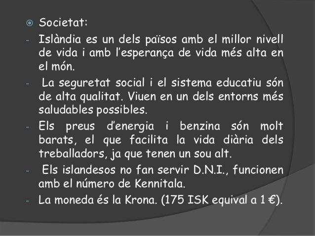  Societat:- Islàndia es un dels països amb el millor nivellde vida i amb l'esperança de vida més alta enel món.- La segur...