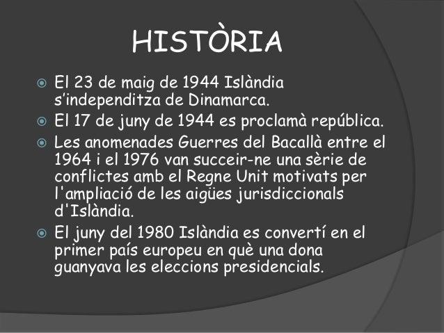 HISTÒRIA El 23 de maig de 1944 Islàndias'independitza de Dinamarca. El 17 de juny de 1944 es proclamà república. Les an...