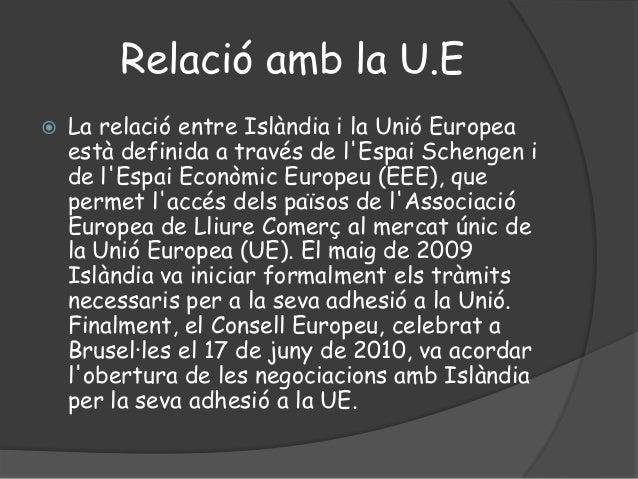 Relació amb la U.E La relació entre Islàndia i la Unió Europeaestà definida a través de lEspai Schengen ide lEspai Econòm...