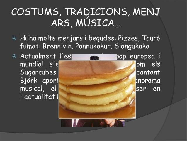 COSTUMS, TRADICIONS, MENJARS, MÚSICA… Hi ha molts menjars i begudes: Pizzes, Taurófumat, Brennivin, Pönnukökur, Slöngukak...
