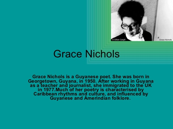 """grace nichols island man essay """"grace nichols was born in georgetown, guyana, in 1950 and grew up in a small country village on the guyanese coast she moved to the city with her family when she was eight, an experience central to her first novel, whole of a morning sky (1986), set in 1960s guyana in the middle of the country's struggle for independence."""