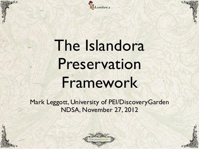 The IslandoraPreservationFrameworkMark Leggott, University of PEI/DiscoveryGardenNDSA, November 27, 2012