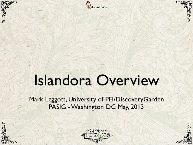 Islandora OverviewMark Leggott, University of PEI/DiscoveryGardenPASIG - Washington DC May, 2013