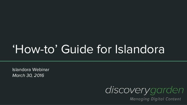 'How-to' Guide for Islandora Islandora Webinar March 30, 2016