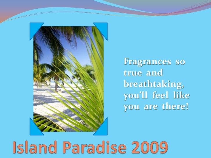Fragrances so true and breathtaking, you'll feel like you are there!