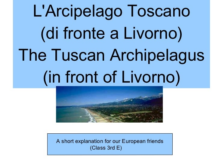 L'Arcipelago Toscano (di fronte a Livorno) The Tuscan Archipelagus (in front of Livorno) A short explanation for our Europ...