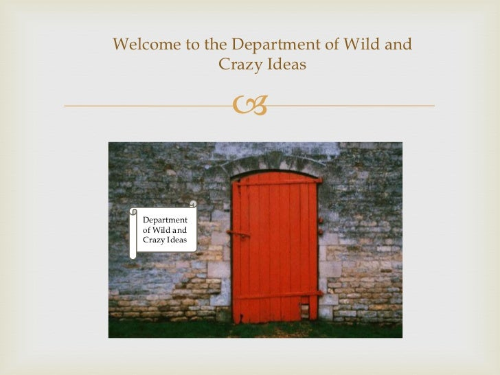 Welcome to the Department of Wild and             Crazy Ideas                    Department   of Wild and   Crazy Ideas
