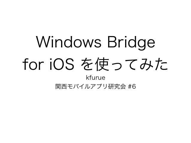 Windows Bridge for iOS を使ってみた kfurue 関西モバイルアプリ研究会 #6