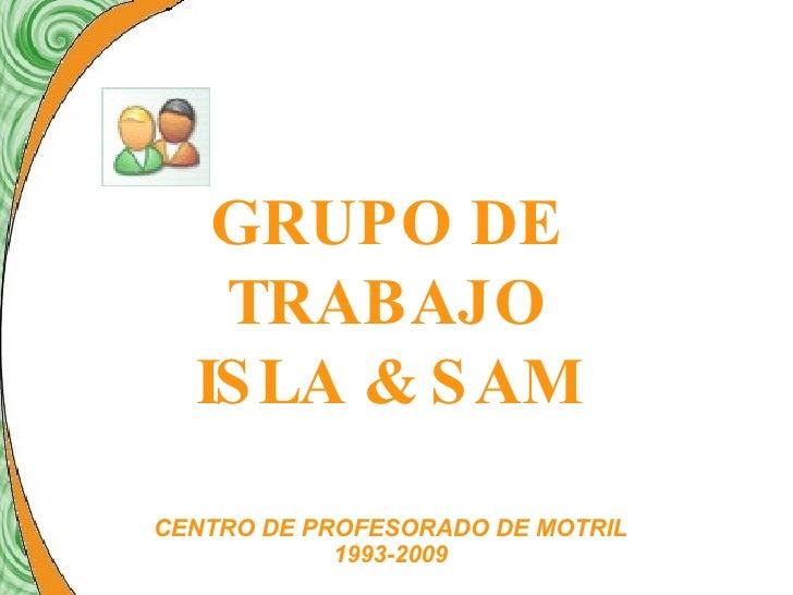 GRUPO DE TRABAJO ISLA & SAM CENTRO DE PROFESORADO DE MOTRIL 1993-2009