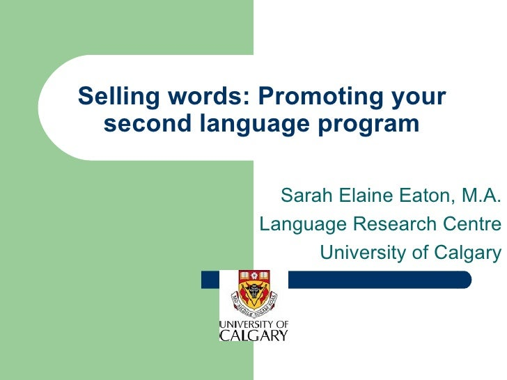 Selling words: Promoting your second language program Sarah Elaine Eaton, M.A. Language Research Centre University of Calg...