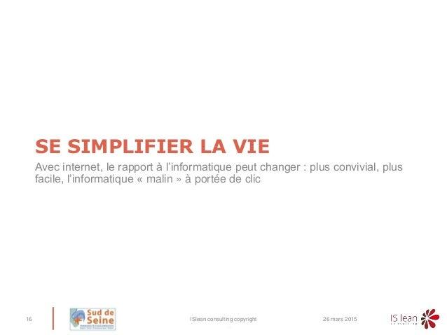 – SE SIMPLIFIER LA VIE Avec internet, le rapport à l'informatique peut changer : plus convivial, plus facile, l'informatiq...