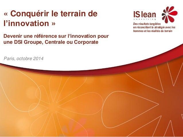 «Conquérir le terrain de l'innovation»  Devenir une référence sur l'innovation pour une DSI Groupe, Centrale ou Corporate ...